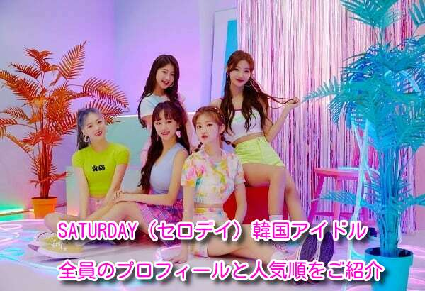 SATURDAY(セロデイ)韓国アイドルメンバー全員のプロフィールをご紹介!人気順も発表!