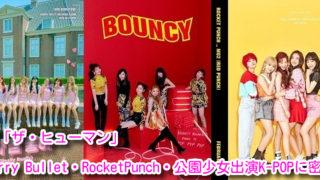 NHK「ザ・ヒューマン」Cherry Bullet・RocketPunch・公園少女出演K-POPに密着!