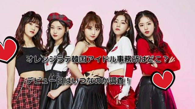 オレンジラテ韓国アイドル事務所はどこ?デビュー日はいつなのか調査!