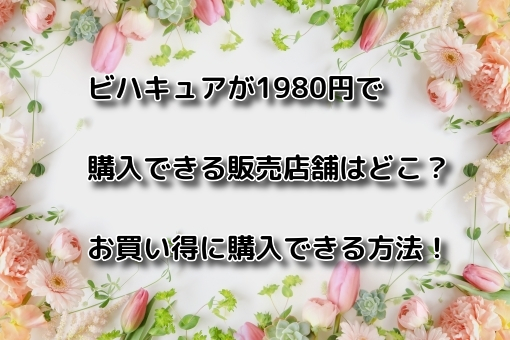 ビハキュアが1980円で購入できる販売店舗はどこ?お買い得に購入できる方法!