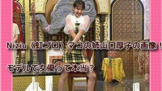 Niziu(虹プロ)マコの姉山口厚子の画像!モデルで女優って本当?