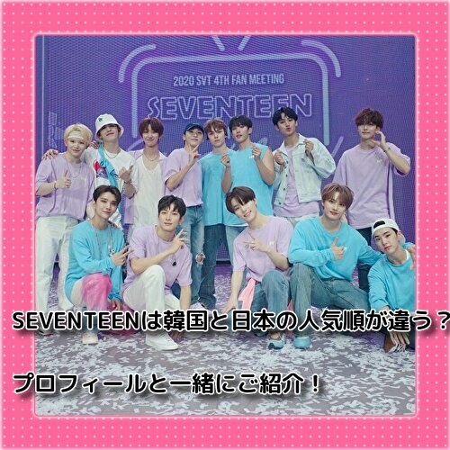 SEVENTEEN(セブチ)は韓国と日本の人気順が違う?プロフィールと一緒にご紹介!