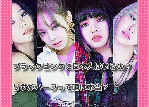 ブラックピンクメンバーに日本人はいるの?リサがハーフって噂は本当?