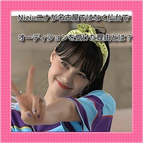 Niziu二ナが名古屋ではなく仙台でオーディションを受けた理由とは?