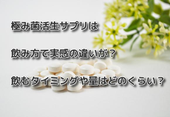 極み菌活生サプリは飲み方で実感の違いが?飲むタイミングや量はどのくらい?