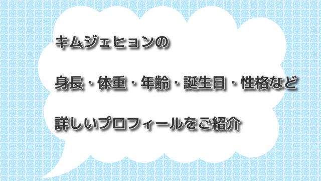 キムジェヒョンの身長・体重・年齢・誕生日・性格など詳しいプロフィールをご紹介