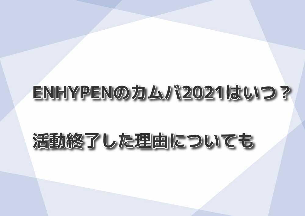 ENHYPENのカムバ2021はいつ?活動終了した理由についても