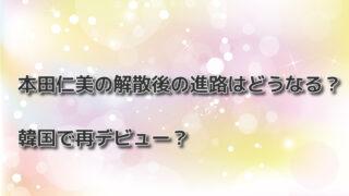 本田仁美の解散後の進路はどうなる?韓国で再デビュー?