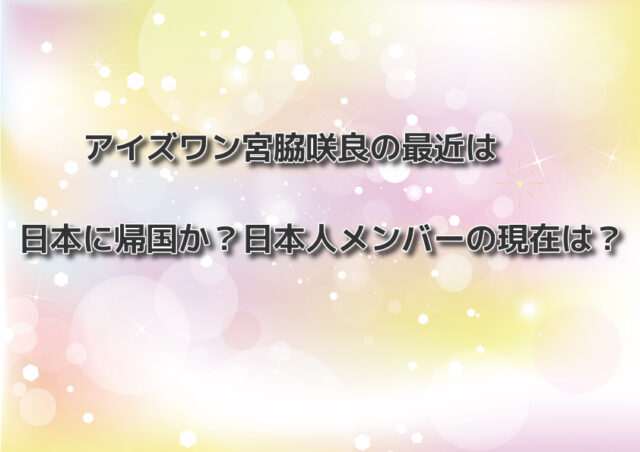 アイズワン宮脇咲良の最近は日本に帰国か?日本人メンバーの現在は?